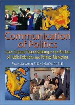 Communication of Politics: Cross-Cultural Theory Building in the Practice of Public Relations and Political Marketing
