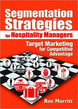 Segmentation Strategies for Hospitality Managers : Target Marketing for Competitive Advantage