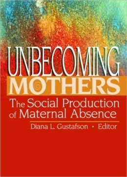 Unbecoming Mothers: The Social Production of Maternal Absence