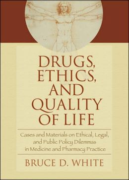 Drugs, Ethics, and Quality of Life: Cases and Materials on Ethical, Legal, and Public Policy Dilemmas in Medicine and Pharmacy Practice