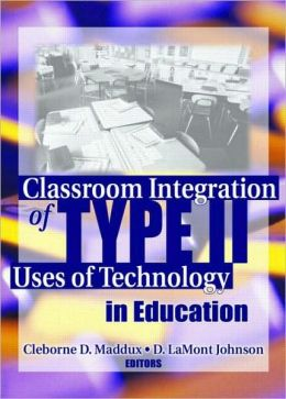 Classroom Intergration of Type II Uses of Technology in Education