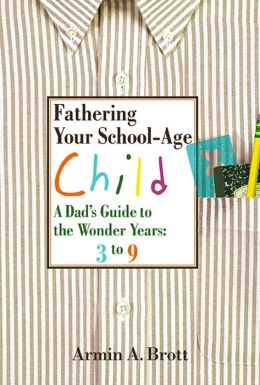 Fathering Your School-Age Child: A Dad's Guide to the Wonder Years--Three- to Nine-Year Olds