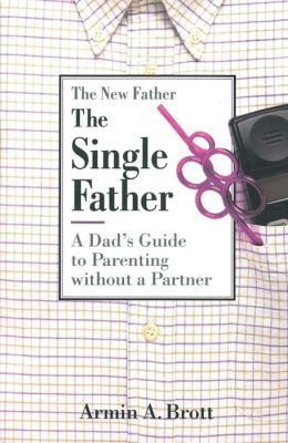 The Single Father: A Dad's Guide to Parenting Without a Partner