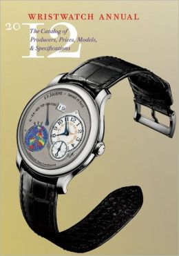 Wristwatch Annual 2012: The Catalog of Producers, Prices, Models, and Specifications