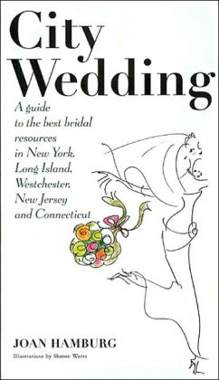 City Wedding: A Guide to the Best Bridal Resources in New York, Long Island, Westchester, New Jersey, and Connecticut