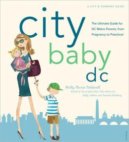 City Baby D. C.: The Ultimate Guide for DC Metro Parents from Pregnancy to Preschool