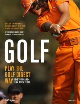 Golf: Play the Golf Digest Way: Hone Your Game- From Green to Tee