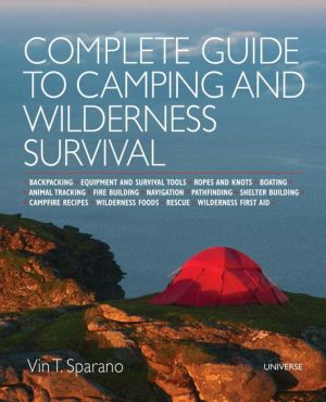 Complete Guide to Camping and Wilderness Survival: Backpacking. Ropes and Knots. Boating. Animal Tracking. Fire Building. Navigation. Pathfinding. Shelter Building. Campfire Recipes. Rescue. Wilderness
