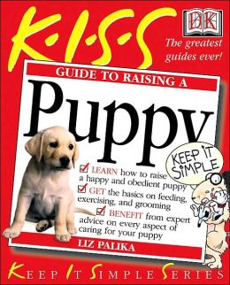 Keep It Simple Series: Guide to Raising A Puppy