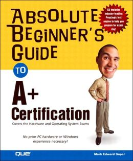 Absolute Beginner's Guide to A+ Certification: Covers the Hardware and Operating Systems Exam