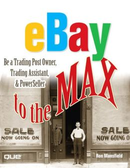 eBay to the Max: Be a Trading Post Owner, Trading Assistant & PowerSeller