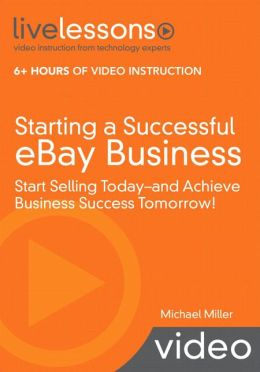 Starting a Successful eBay Business: Start Selling Today, and Achieve Business Success Tomorrow! (LiveLessons Series)