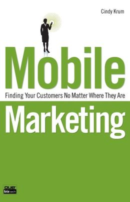 Mobile Marketing: Finding Your Customers No Matter Where They Are (Que Biz-Tech Series)