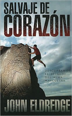 Salvaje de corazon: Descubramos el secreto del alma masculina (Wild at Heart)