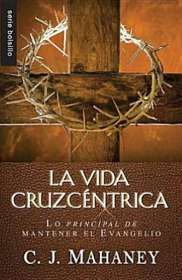 La Vida Cruzcentrica: Lo Principal de Mantener el Evangelio = The Cross Centered Life