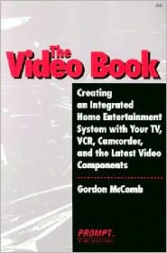Video Book; Creating an Integrated Home Entertainment System with Your TV, VCR, Camcorder, and the Latest Video Components