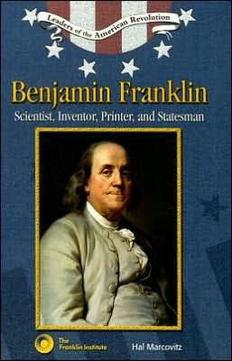 Benjamin Franklin: Scientist, Inventor, Printer, and Statesman