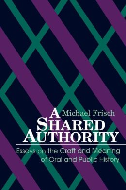 A Shared Authority: Essays on the Craft and Meaning of Oral and Public History