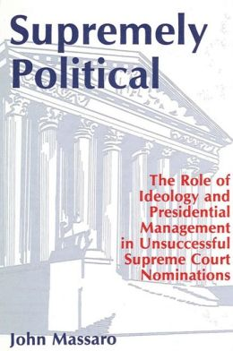 Supremely Political (SUNY Series in the Presidency: Contemporary Issues): The Role of Ideology and Presidential Management in Unsuccessful Supreme Court Nominations
