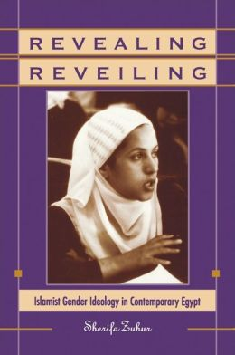 Revealing Reveiling : Islamist Gender Ideology in Contemporary Egypt