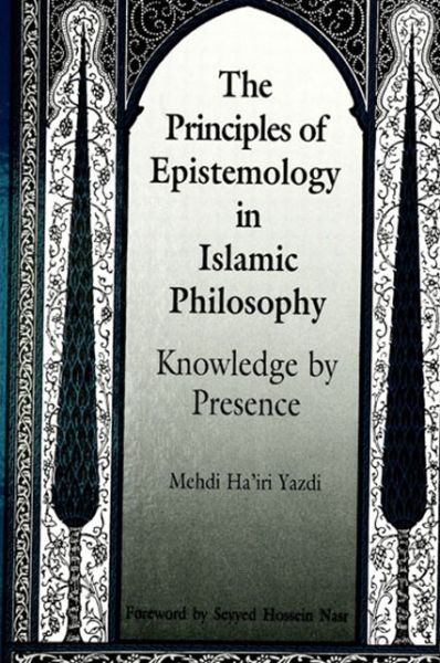 The Principles of Epistemology in Islamic Philosophy: Knowledge by Presence
