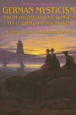 German Mysticism from Hildegard of Bingen to Ludwig Wittgenstein: A Literary and Intellectual History