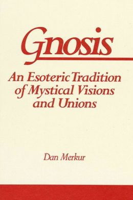 Gnosis: An Esoteric Tradition of Mystical Visions and Unions