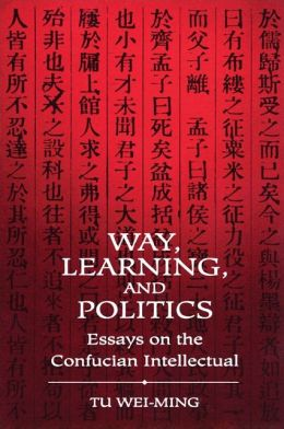 Way, Learning, and Politics: Essays on the Confucian Intellectual