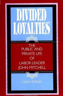 Divided Loyalties: The Public and Private Life of Labor Leader John Mitchell