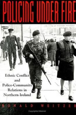 Policing Under Fire: Ethnic Conflict and Police-Community Relations in Northern Ireland