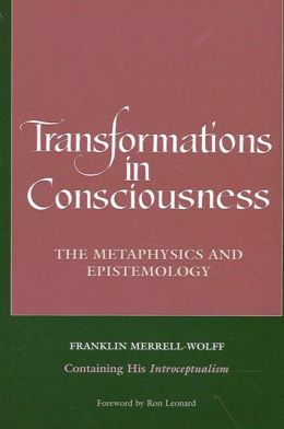 Transformations in Consciousness: The Metaphysics and Epistemology. Franklin Merrell-Wolff Conatining His Introceptualism
