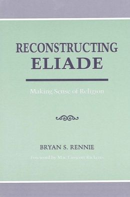 Reconstructing Eliade: Making Sense of Religion
