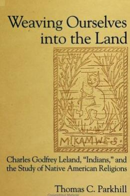 Weaving Ourselves into the Land: Charles Godfrey Leland, Indians, and the Study of Native American Religions