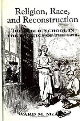 Religion, Race, and Reconstruction; The Public School in the Politics of the 1870s