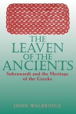 The Leaven of the Ancients: Suhrawardi and the Heritage of the Greeks