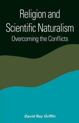 Religion and Scientific Naturalism (SUNY Series in Constructive Postmodern Thought): Overcoming the Conflicts