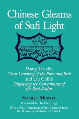 Chinese Gleams of Sufi Light: Wang Tai-Yu's Great Learning of the Pure and Real and Liu Chih's Displaying the Concealment of the Real Realm