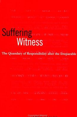 Suffering Witness: The Quandary of Responsibility after the Irreparable