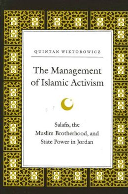 The Management of Islamic Activism: Salafis, the Muslim Brotherhood, and State Power in Jordan