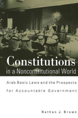 Constitutions in a Nonconstitutional World : Arab Basic Laws and the Prospects for Accountable Government