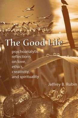 The Good Life: Psychoanalytic Reflections on Love, Ethics, Creativity, and Spirituality