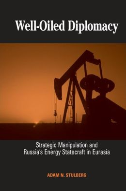 Well-Oiled Diplomacy: Strategic Manipulation and Russia's Energy Statecraft in Eurasia