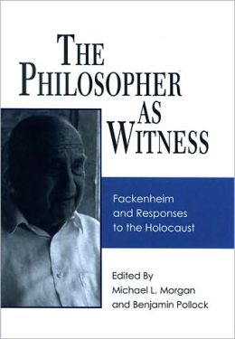 The Philosopher as Witness: Fackenheim and Responses to the Holocaust