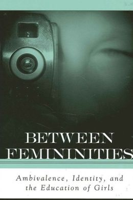 Between Femininities: Ambivalence, Identity, and the Education of Girls Marnina Gonick