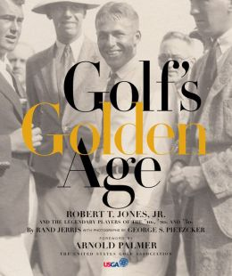Golf's Golden Age: Robert T. Jones, Jr. and the Legendary Players of the '10s, '20s and '30s