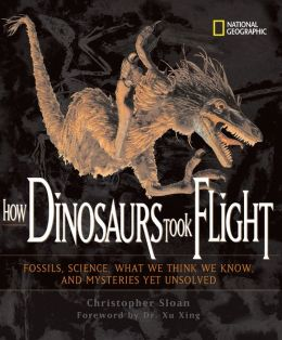 How Dinosaurs Took Flight: The Fossils, the Science, What We Think We Know, and Mysteries yet Unsolved