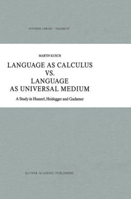 Language as Calculus vs. Language as Universal Medium: A Study in Husserl, Heidegger and Gadamer