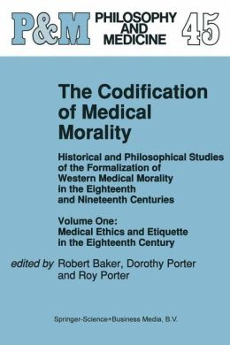 The Codification of Medical Morality: Historical and Philosophical Studies of the Formalization of Western Medical Morality in the Eighteenth and Nineteenth Centuries. Volume One: Medical Ethics and Etiquette in the Eighteenth Century