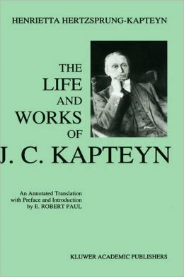 The Life and Works of J. C. Kapteyn: An Annotated Translation with Preface and Introduction by E. Robert Paul