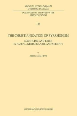The Christianization of Pyrrhonism: Scepticism and Faith in Pascal, Kierkegaard, and Shestov